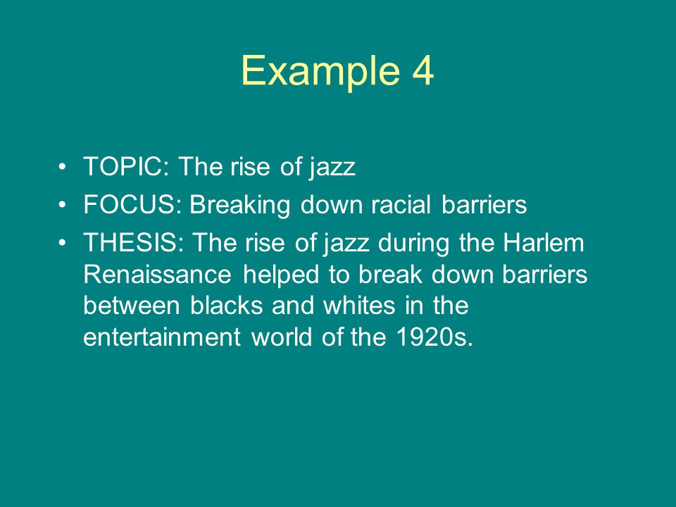 Example 4 TOPIC: The rise of jazz FOCUS: Breaking down racial barriers THESIS: The rise of jazz during the Harlem Renaissance helped to break down barriers between blacks and whites in the entertainment world of the 1920s.