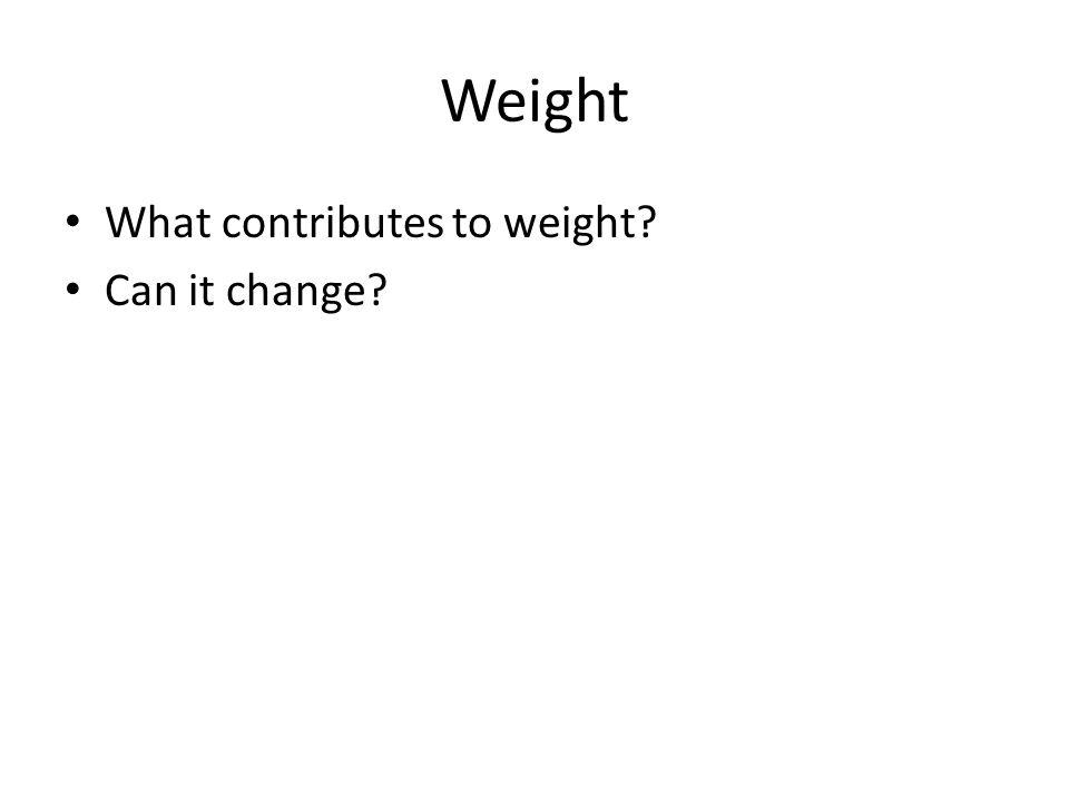 Weight What contributes to weight? Can it change?