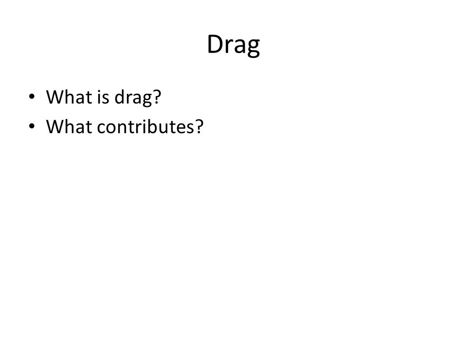 Drag What is drag? What contributes?