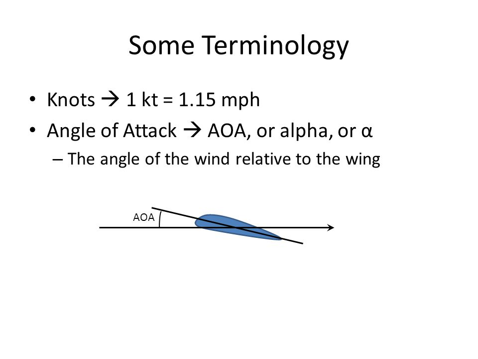Some Terminology Knots  1 kt = 1.15 mph Angle of Attack  AOA, or alpha, or α – The angle of the wind relative to the wing AOA