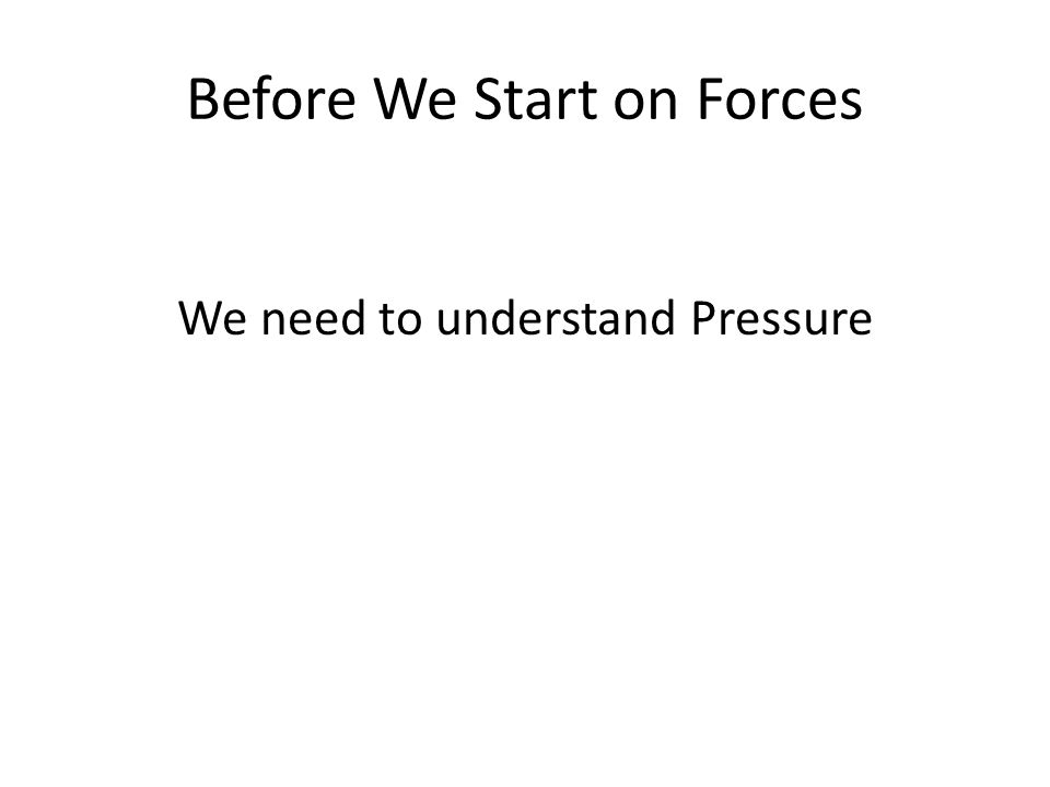 Before We Start on Forces We need to understand Pressure