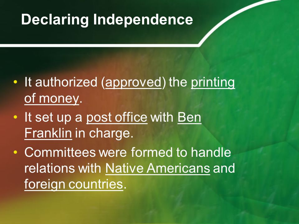 It authorized (approved) the printing of money. It set up a post office with Ben Franklin in charge. Committees were formed to handle relations with N
