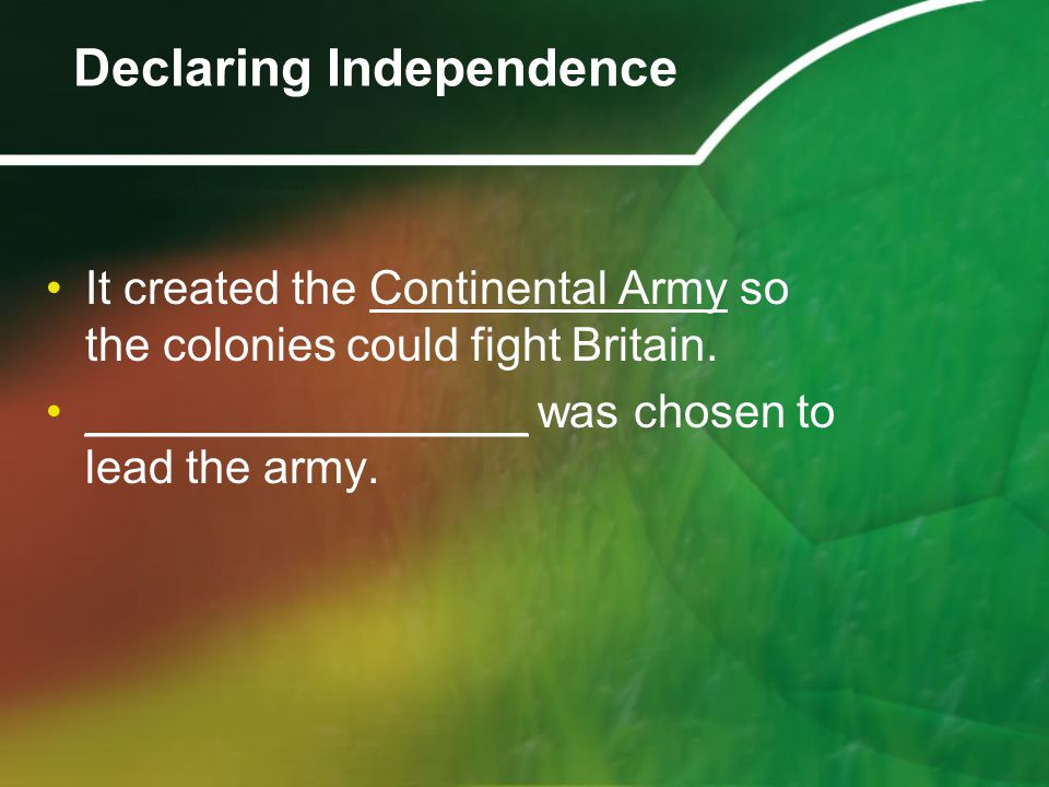 It created the Continental Army so the colonies could fight Britain. _________________ was chosen to lead the army. Declaring Independence