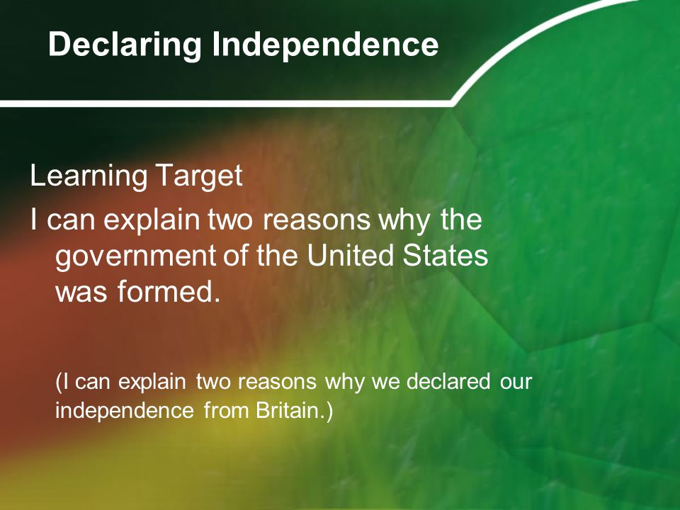 Learning Target I can explain two reasons why the government of the United States was formed. (I can explain two reasons why we declared our independe
