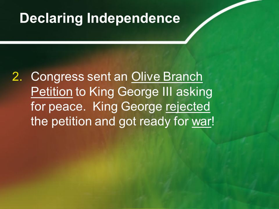 2.Congress sent an Olive Branch Petition to King George III asking for peace. King George rejected the petition and got ready for war! Declaring Indep