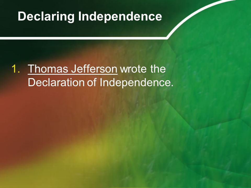 1.Thomas Jefferson wrote the Declaration of Independence. Declaring Independence