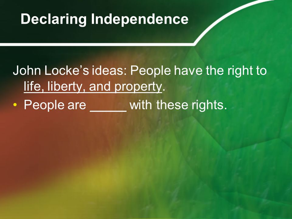 John Locke's ideas: People have the right to life, liberty, and property. People are _____ with these rights. Declaring Independence