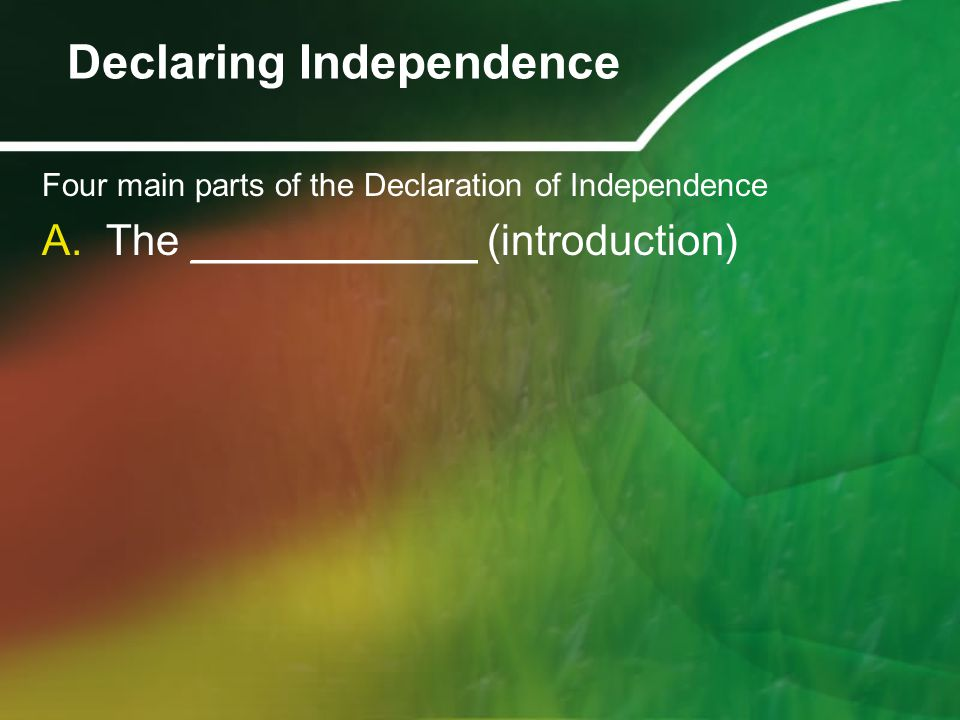 Four main parts of the Declaration of Independence A.The ____________ (introduction) Declaring Independence