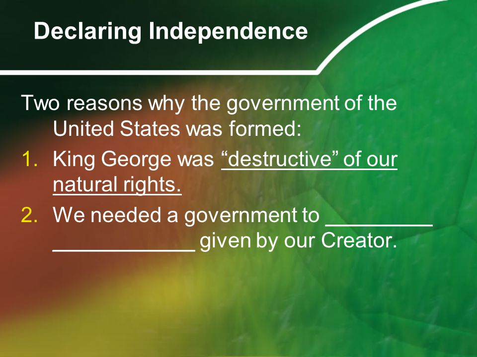 """Two reasons why the government of the United States was formed: 1.King George was """"destructive"""" of our natural rights. 2.We needed a government to ___"""