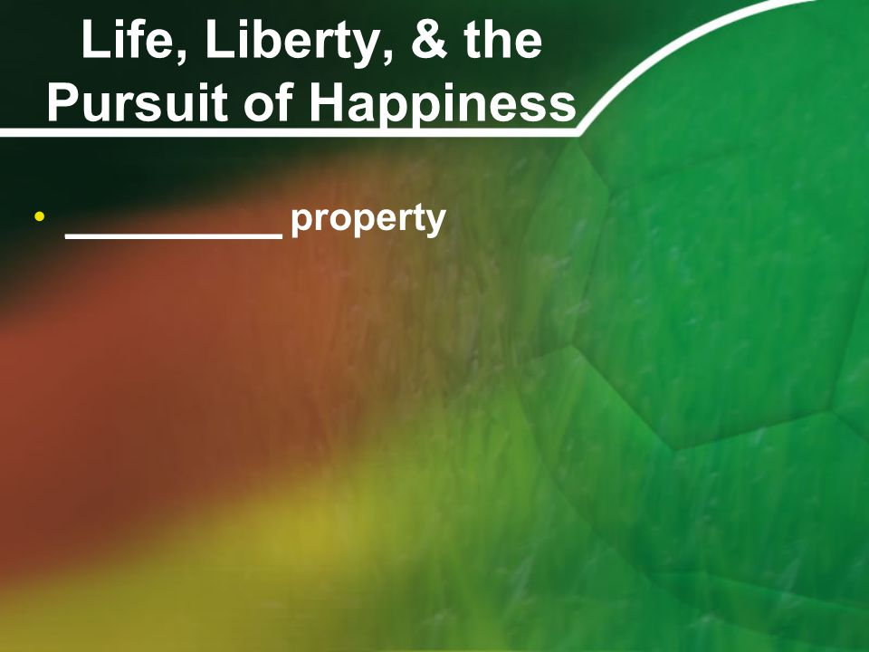 Life, Liberty, & the Pursuit of Happiness __________ property