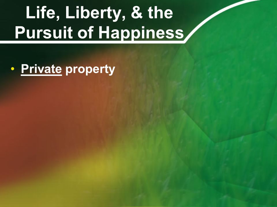 Life, Liberty, & the Pursuit of Happiness Private property