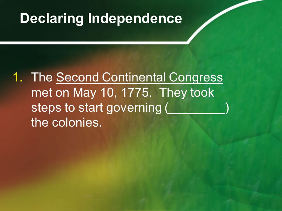 1.The Second Continental Congress met on May 10, 1775. They took steps to start governing (________) the colonies. Declaring Independence