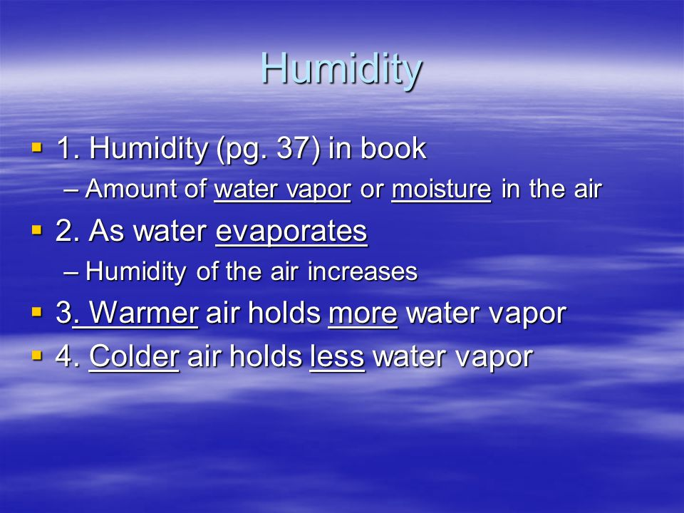 Humidity  1. Humidity (pg. 37) in book –Amount of water vapor or moisture in the air  2. As water evaporates –Humidity of the air increases  3. War