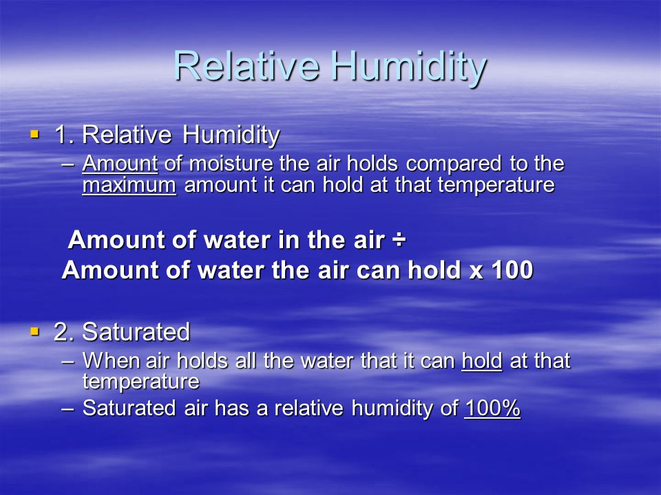 Relative Humidity  1. Relative Humidity –Amount of moisture the air holds compared to the maximum amount it can hold at that temperature Amount of wa
