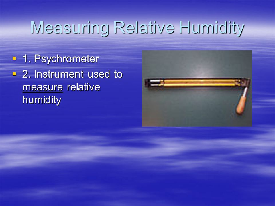 Measuring Relative Humidity  1. Psychrometer  2. Instrument used to measure relative humidity