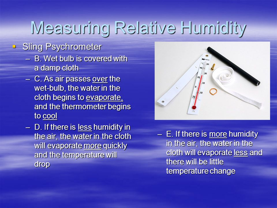 Measuring Relative Humidity  Sling Psychrometer –B. Wet bulb is covered with a damp cloth –C. As air passes over the wet-bulb, the water in the cloth