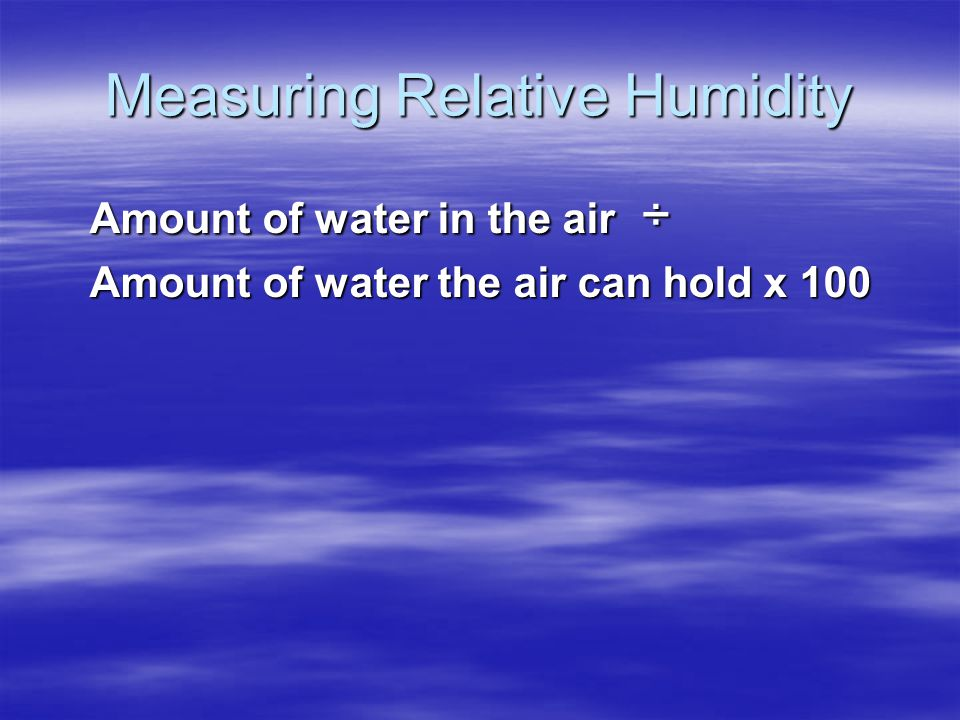 Measuring Relative Humidity Amount of water in the air ÷ Amount of water the air can hold x 100
