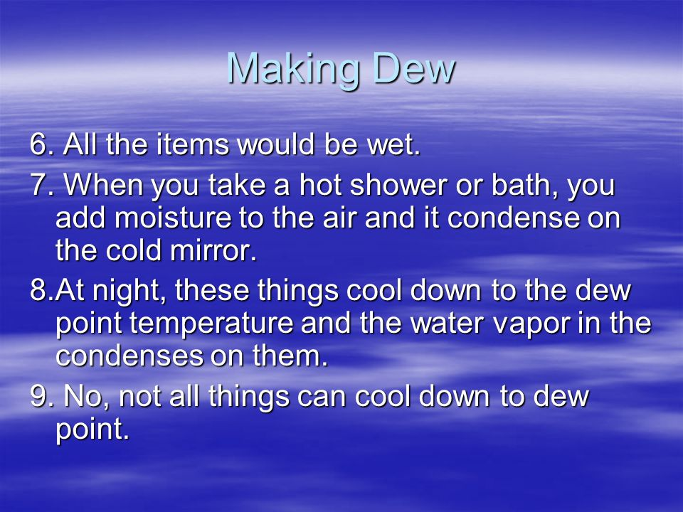 Making Dew 6. All the items would be wet. 7. When you take a hot shower or bath, you add moisture to the air and it condense on the cold mirror. 8.At
