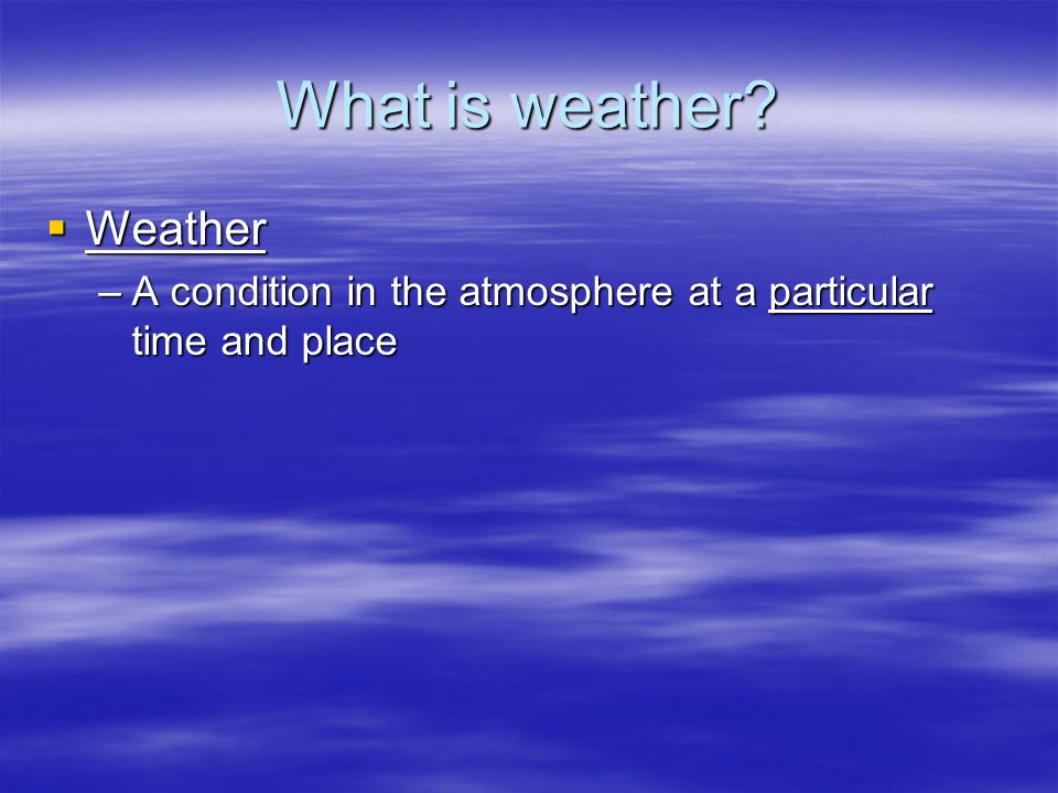 What is weather?  Weather –A condition in the atmosphere at a particular time and place