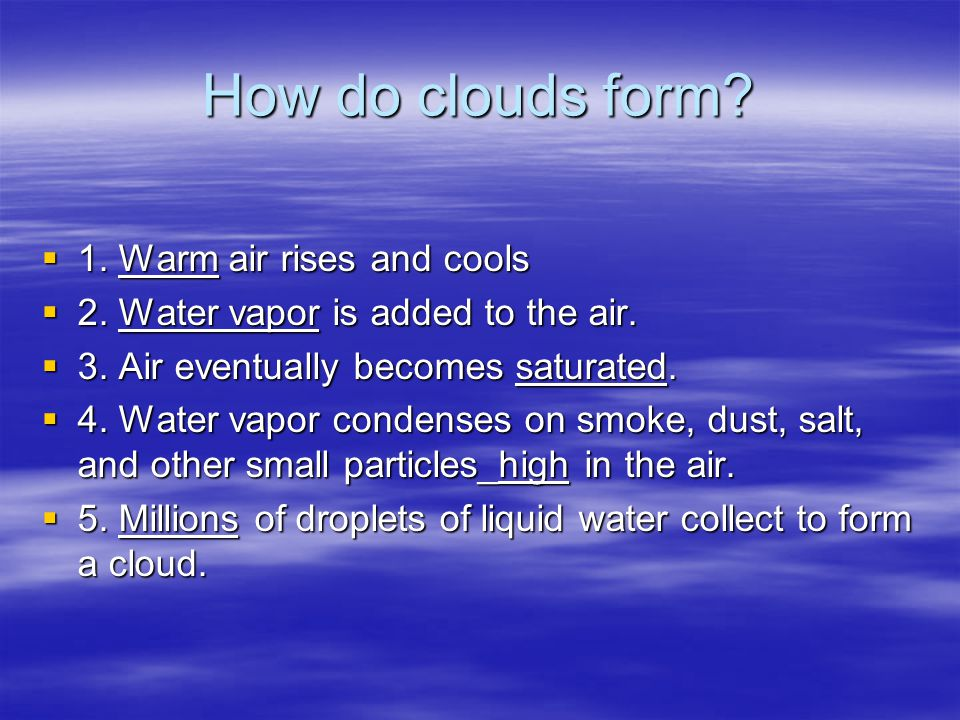 How do clouds form?  1. Warm air rises and cools  2. Water vapor is added to the air.  3. Air eventually becomes saturated.  4. Water vapor conden