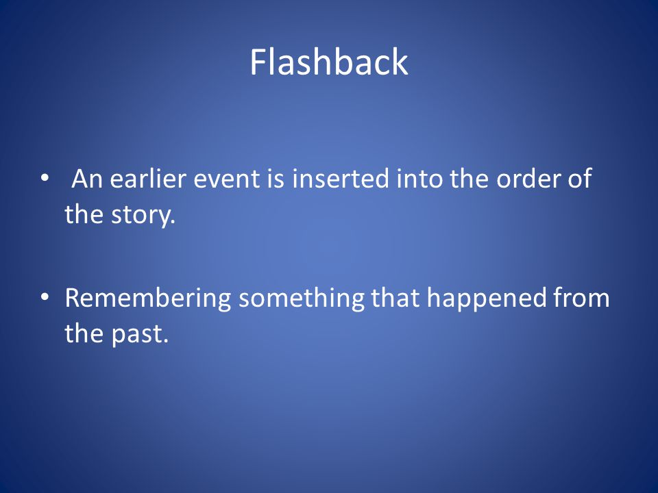 Flashback An earlier event is inserted into the order of the story.