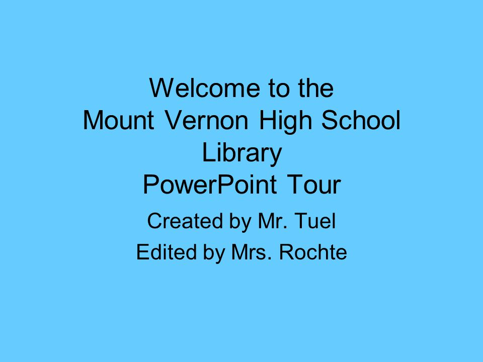 Welcome to the Mount Vernon High School Library PowerPoint Tour Created by Mr. Tuel Edited by Mrs. Rochte