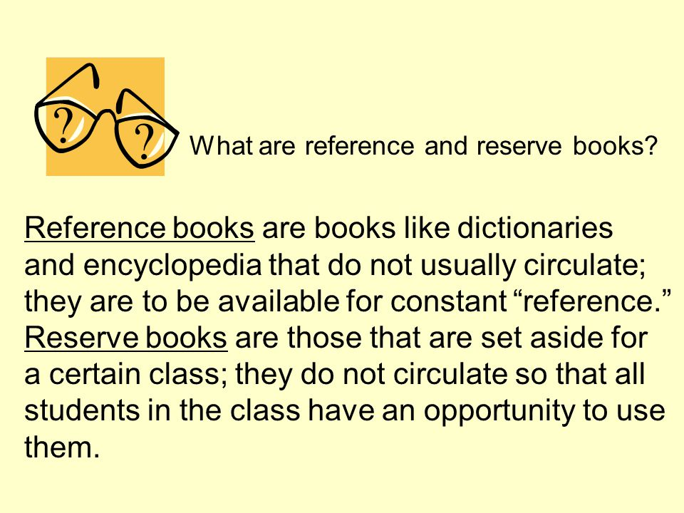 What are reference and reserve books? Reference books are books like dictionaries and encyclopedia that do not usually circulate; they are to be avail