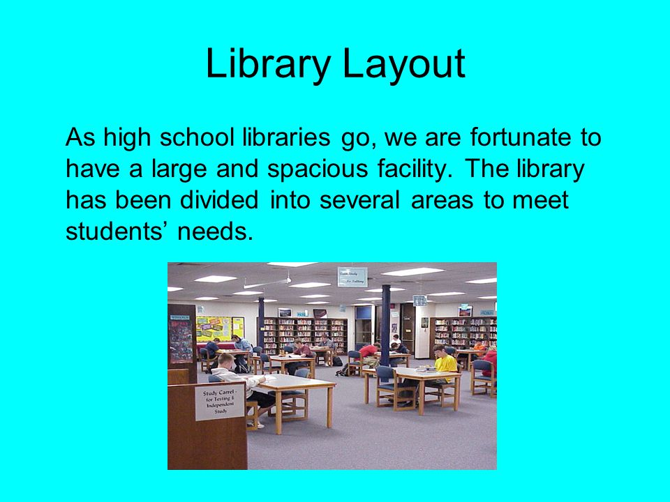 Library Layout As high school libraries go, we are fortunate to have a large and spacious facility. The library has been divided into several areas to