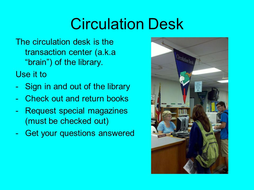"Circulation Desk The circulation desk is the transaction center (a.k.a ""brain"") of the library. Use it to -Sign in and out of the library -Check out a"