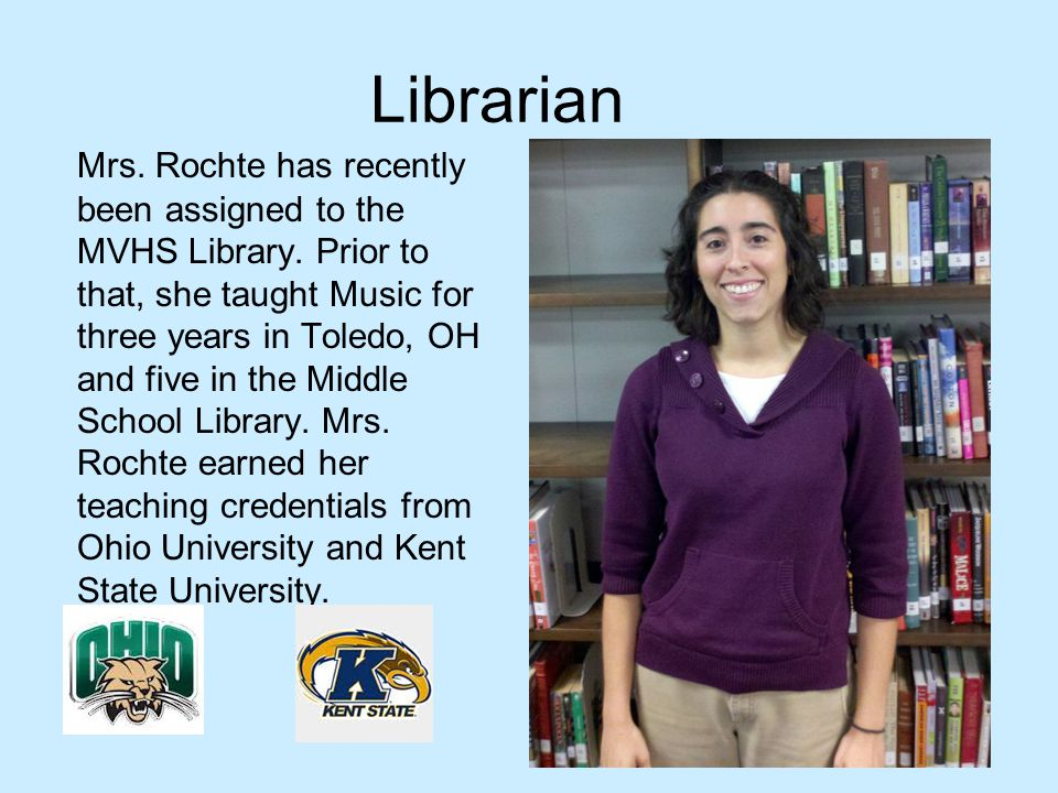 Librarian Mrs. Rochte has recently been assigned to the MVHS Library. Prior to that, she taught Music for three years in Toledo, OH and five in the Mi