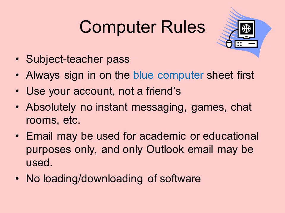 Computer Rules Subject-teacher pass Always sign in on the blue computer sheet first Use your account, not a friend's Absolutely no instant messaging,