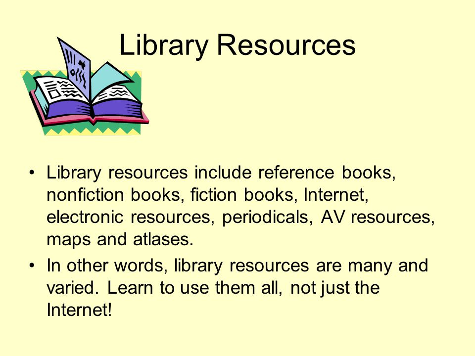 Library Resources Library resources include reference books, nonfiction books, fiction books, Internet, electronic resources, periodicals, AV resource