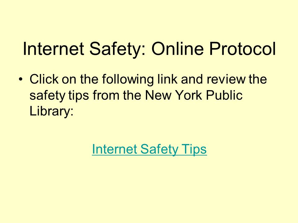 Internet Safety: Online Protocol Click on the following link and review the safety tips from the New York Public Library: Internet Safety Tips