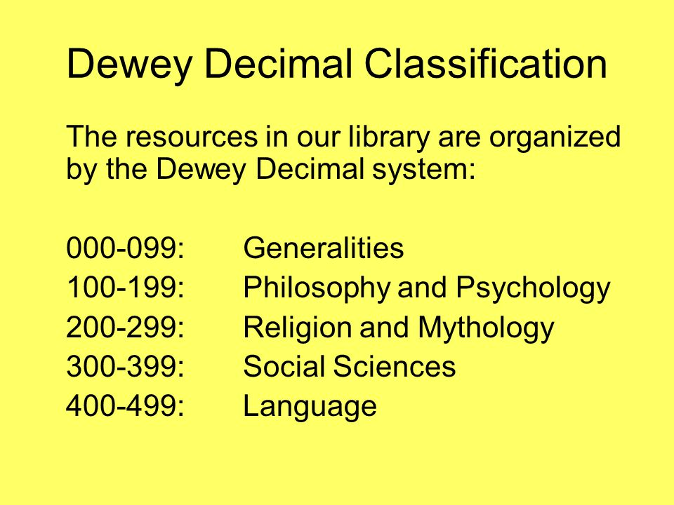 Dewey Decimal Classification The resources in our library are organized by the Dewey Decimal system: 000-099:Generalities 100-199:Philosophy and Psych