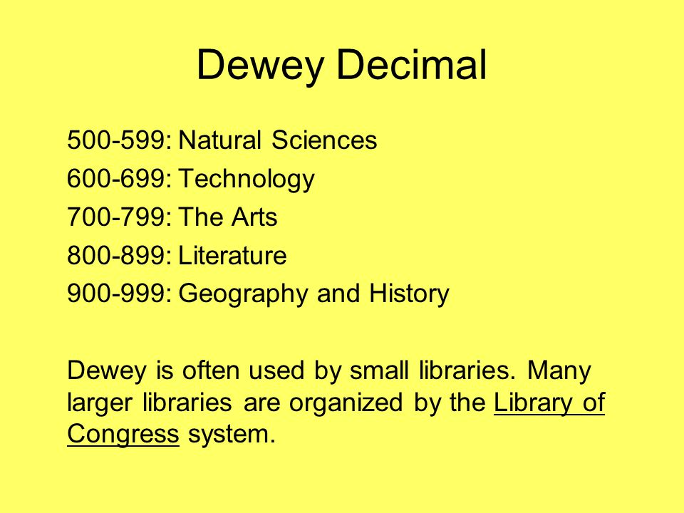 Dewey Decimal 500-599:Natural Sciences 600-699:Technology 700-799:The Arts 800-899:Literature 900-999:Geography and History Dewey is often used by sma