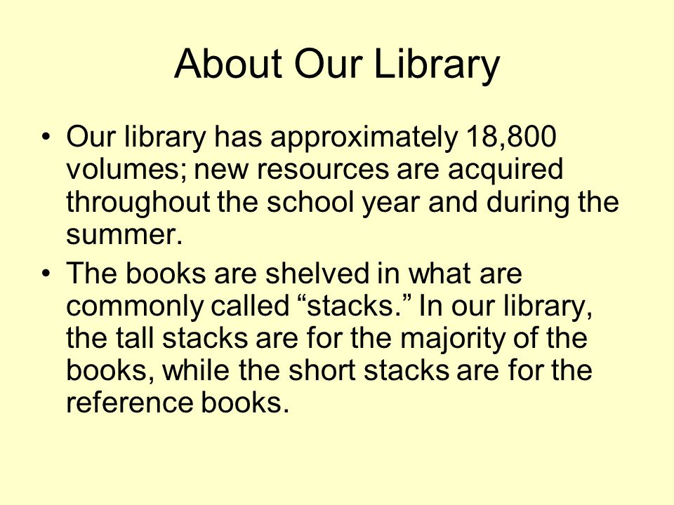 About Our Library Our library has approximately 18,800 volumes; new resources are acquired throughout the school year and during the summer. The books