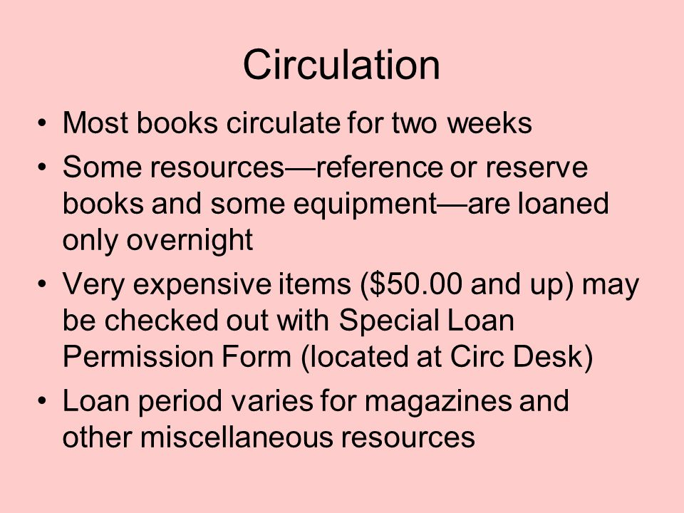 Circulation Most books circulate for two weeks Some resources—reference or reserve books and some equipment—are loaned only overnight Very expensive i