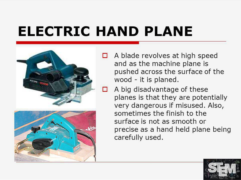ELECTRIC HAND PLANE  A blade revolves at high speed and as the machine plane is pushed across the surface of the wood - it is planed.  A big disadva