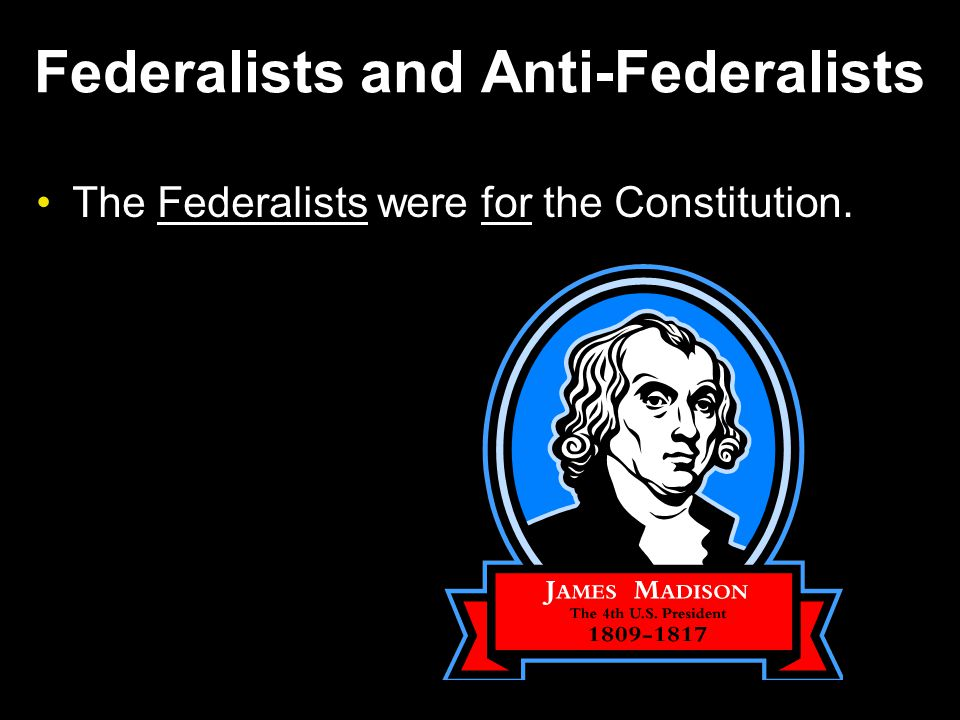 Federalists and Anti-Federalists The Federalists were for the Constitution.