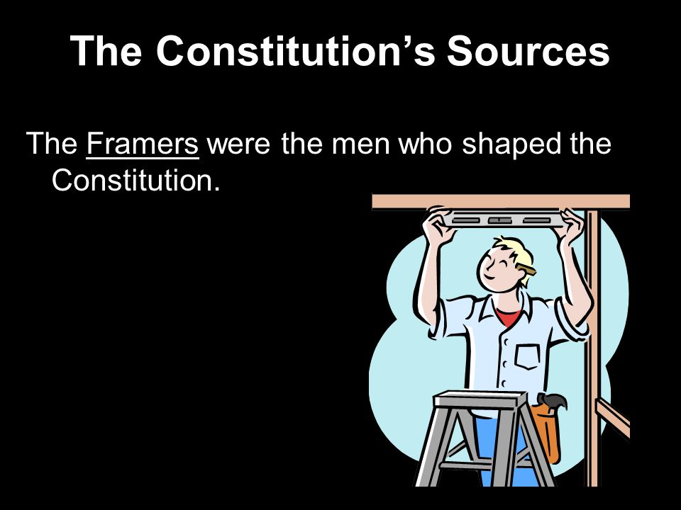 The Constitution's Sources The Framers were the men who shaped the Constitution.