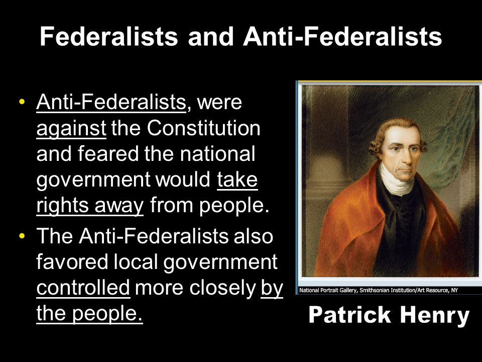 Federalists and Anti-Federalists Anti-Federalists, were against the Constitution and feared the national government would take rights away from people.