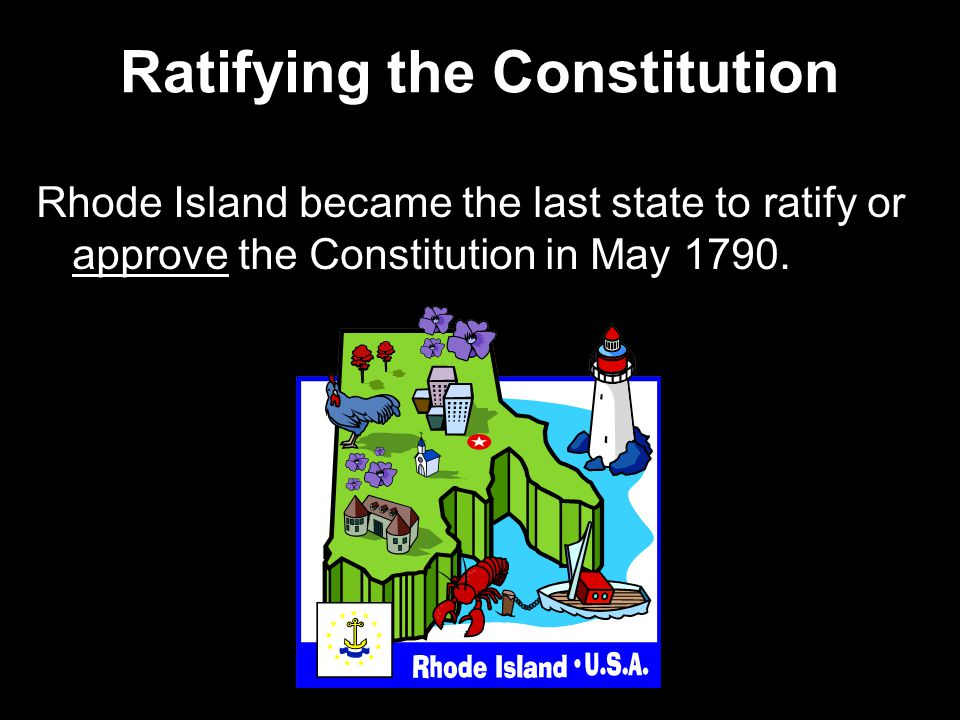Ratifying the Constitution Rhode Island became the last state to ratify or approve the Constitution in May 1790.