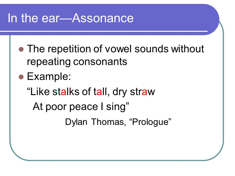 In the ear—Assonance The repetition of vowel sounds without repeating consonants Example: Like stalks of tall, dry straw At poor peace I sing Dylan Thomas, Prologue