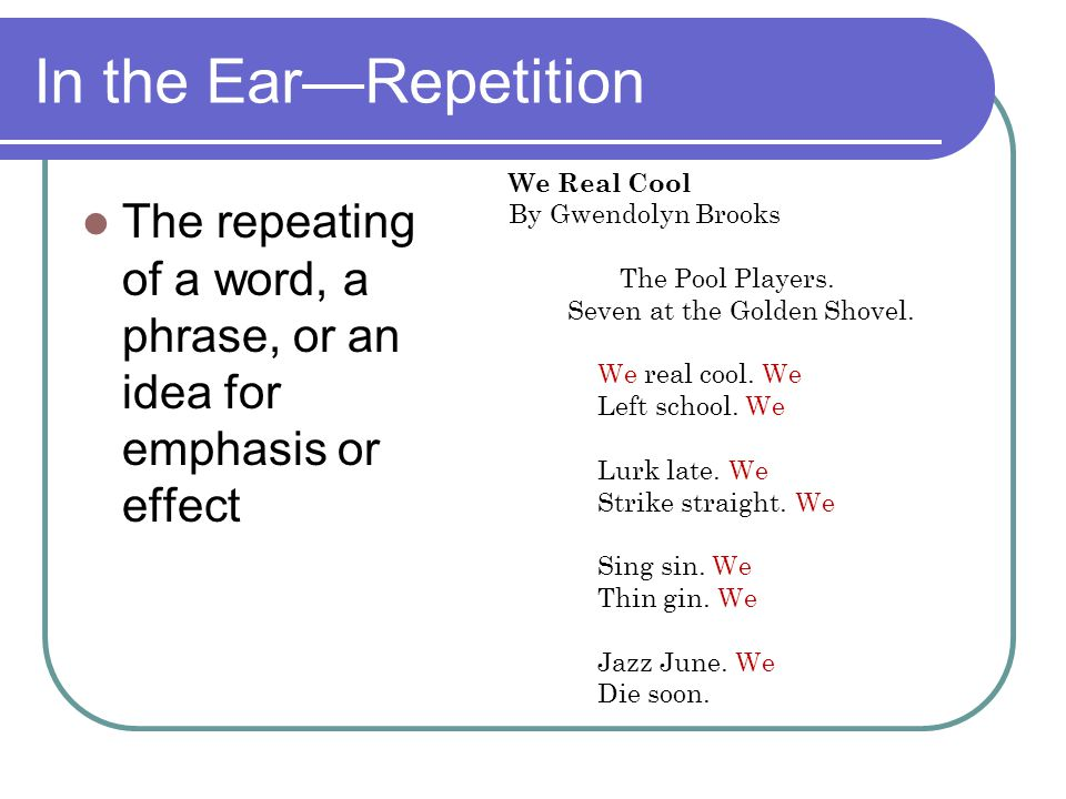 In the Ear—Repetition The repeating of a word, a phrase, or an idea for emphasis or effect We Real Cool By Gwendolyn Brooks The Pool Players. Seven at