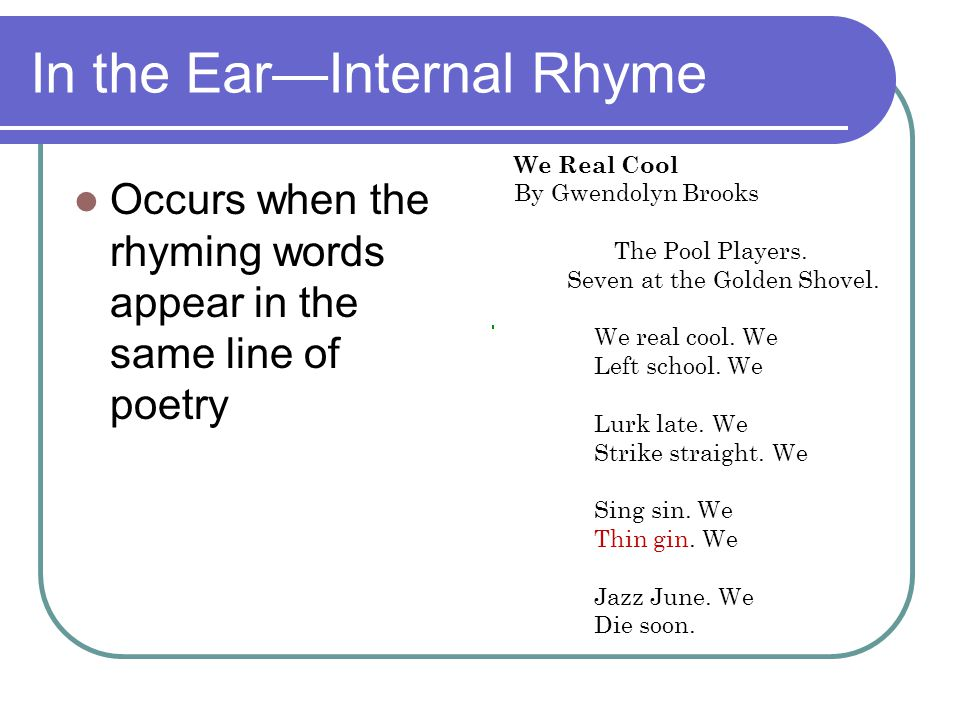 In the Ear—Internal Rhyme Occurs when the rhyming words appear in the same line of poetry We Real Cool By Gwendolyn Brooks The Pool Players. Seven at