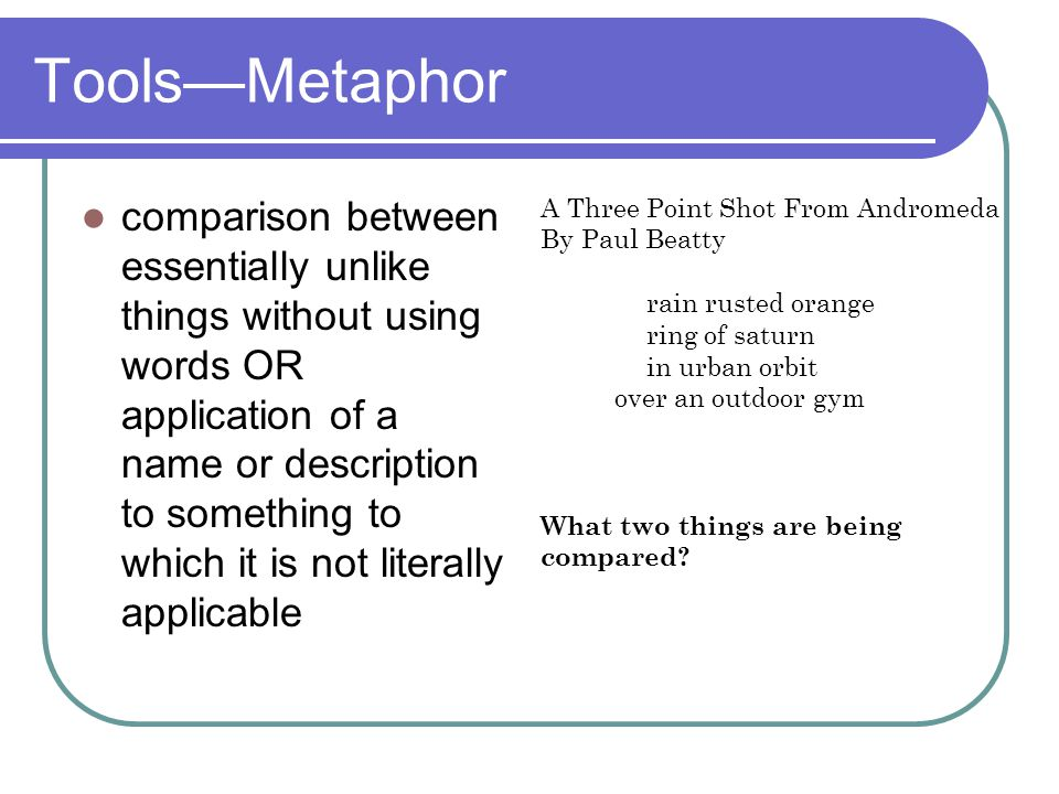 Tools—Metaphor comparison between essentially unlike things without using words OR application of a name or description to something to which it is no