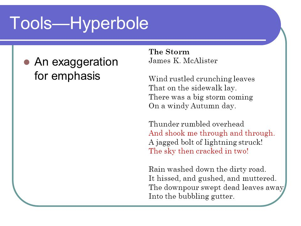Tools—Hyperbole An exaggeration for emphasis The Storm James K. McAlister Wind rustled crunching leaves That on the sidewalk lay. There was a big stor