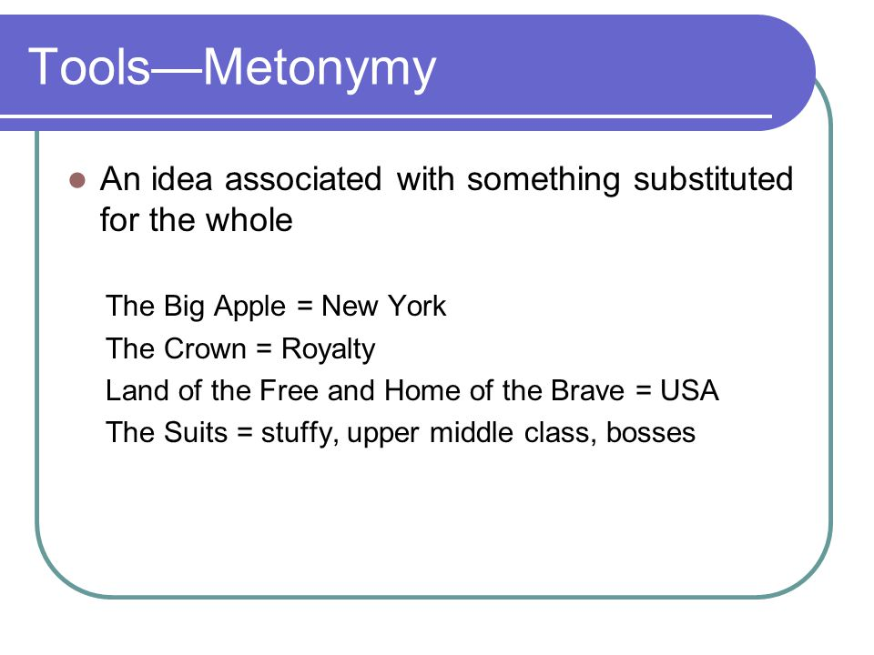 Tools—Metonymy An idea associated with something substituted for the whole The Big Apple = New York The Crown = Royalty Land of the Free and Home of t