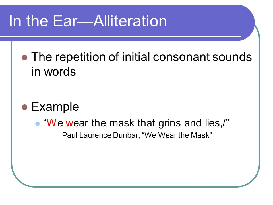 In the Ear—Alliteration The repetition of initial consonant sounds in words Example We wear the mask that grins and lies,/ Paul Laurence Dunbar, We Wear the Mask