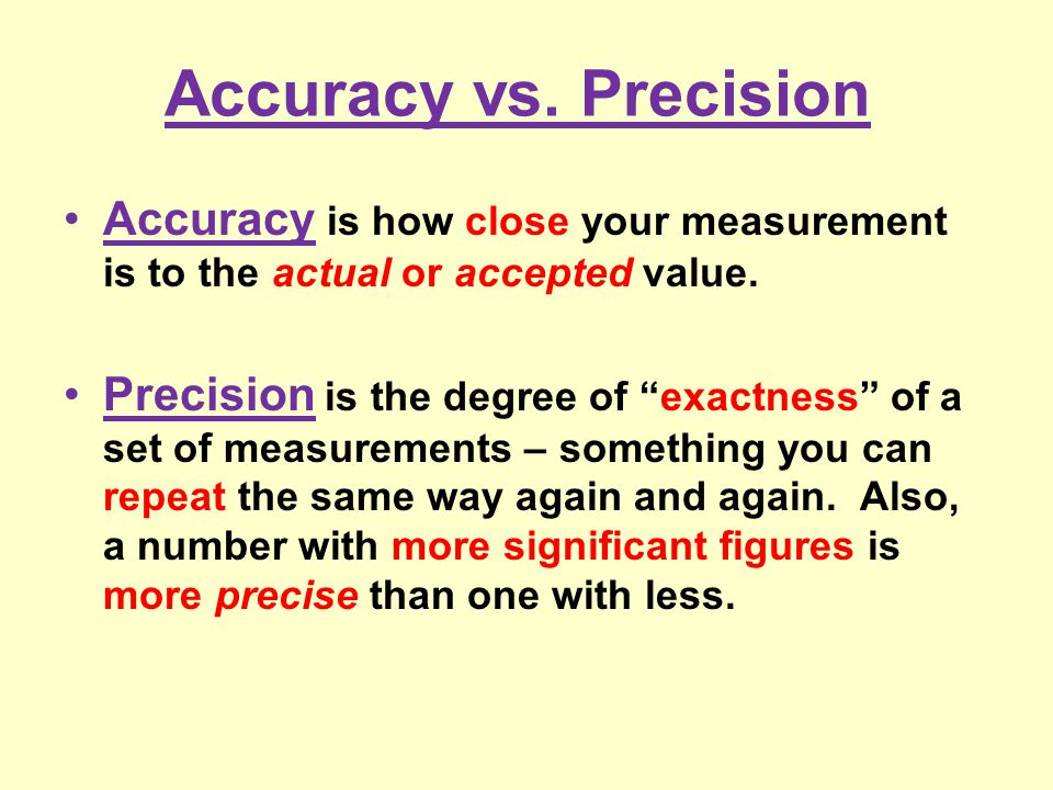 "Accuracy vs. Precision Accuracy is how close your measurement is to the actual or accepted value. Precision is the degree of ""exactness"" of a set of m"